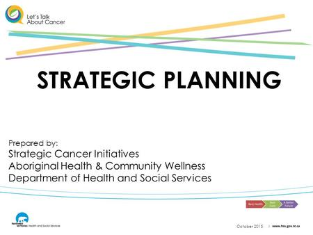 October 2015 STRATEGIC PLANNING Prepared by: Strategic Cancer Initiatives Aboriginal Health & Community Wellness Department of Health and Social Services.