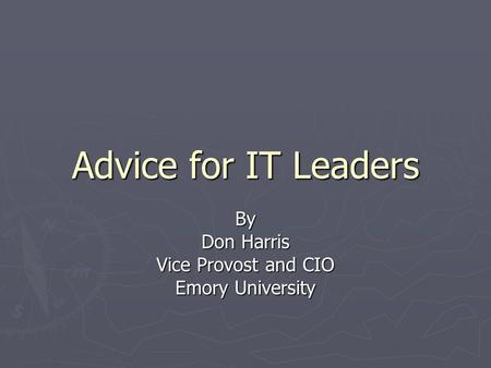 Advice for IT Leaders By Don Harris Vice Provost and CIO Emory University.