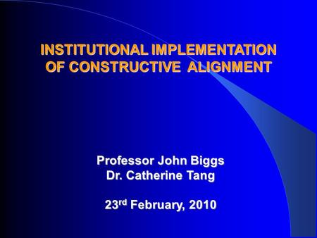 INSTITUTIONAL IMPLEMENTATION OF CONSTRUCTIVE ALIGNMENT Professor John Biggs Dr. Catherine Tang 23 rd February, 2010.