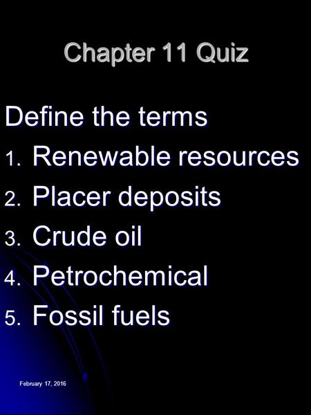 February 17, 2016February 17, 2016February 17, 2016 Chapter 11 Quiz Define the terms 1. Renewable resources 2. Placer deposits 3. Crude oil 4. Petrochemical.