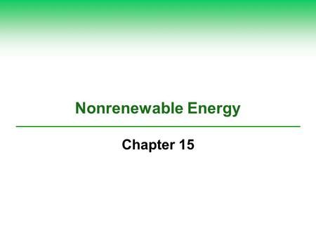 Nonrenewable Energy Chapter 15. Total World Energy Consumption - 2013 *Fossil Fuel 78.4% Nuclear 2.6% Renewable 19% *Natural Gas *Coal *Petroleum.