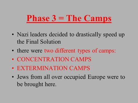 Phase 3 = The Camps Nazi leaders decided to drastically speed up the Final Solution there were two different types of camps: CONCENTRATION CAMPS EXTERMINATION.