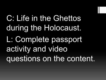 C: Life in the Ghettos during the Holocaust. L: Complete passport activity and video questions on the content.