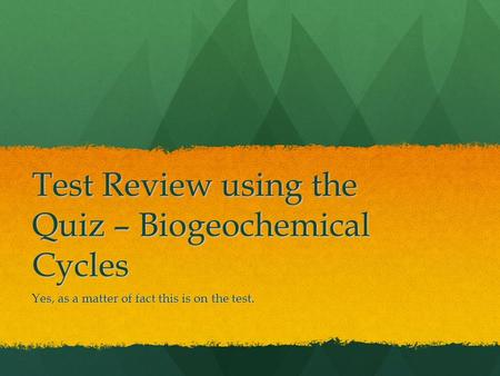 Test Review using the Quiz – Biogeochemical Cycles Yes, as a matter of fact this is on the test.