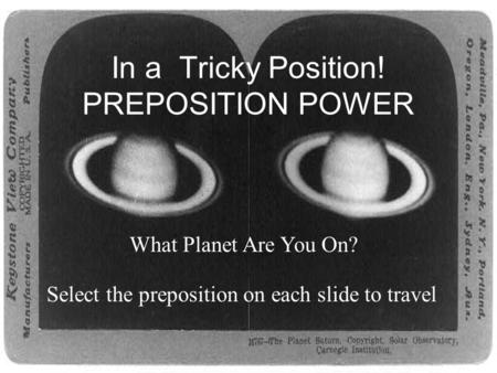 In a Tricky Position! PREPOSITION POWER What Planet Are You On? Select the preposition on each slide to travel.