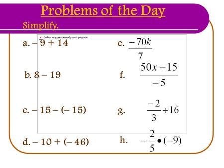 A. – 9 + 14 b. 8 – 19 c. – 15 – (– 15) d. – 10 + (– 46) Problems of the Day Simplify. e. f. g. h.