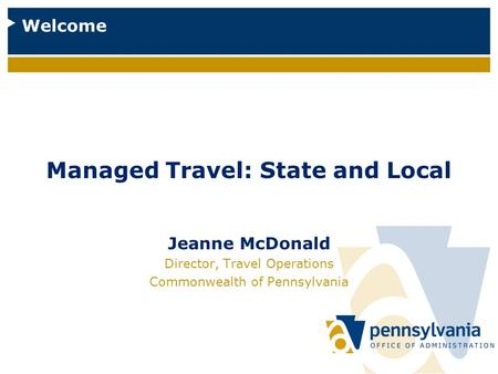 Managed Travel: State and Local Jeanne McDonald Director, Travel Operations Commonwealth of Pennsylvania Welcome.