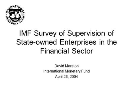 IMF Survey of Supervision of State-owned Enterprises in the Financial Sector David Marston International Monetary Fund April 26, 2004.