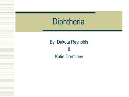 Diphtheria By: Dakota Reynolds & Katie Dorminey. Diphtheria  Diphtheria is an upper respiratory tract illness  The toxin destroys the normal throat.