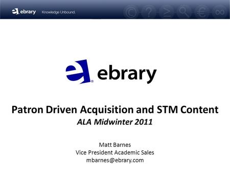 Patron Driven Acquisition and STM Content ALA Midwinter 2011 Matt Barnes Vice President Academic Sales