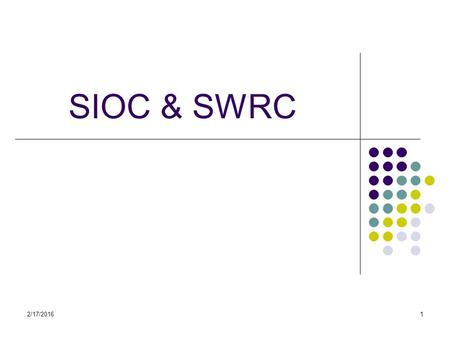 2/17/20161 SIOC & SWRC. SIOC Semantically-Interlinked Online Communities (SIOC) aims to enable the integration of online community information It is often.