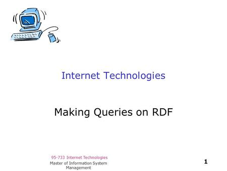 95-733 Internet Technologies 1 Master of Information System Management Internet Technologies Making Queries on RDF.