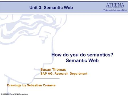 © 2005-2006 The ATHENA Consortium. Susan Thomas SAP AG, Research Department How do you do semantics? Semantic Web Drawings by Sebastian Cremers Unit 3: