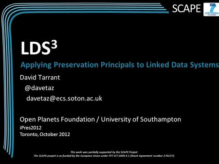 SCAPE David Open Planets Foundation / University of Southampton iPres2012 Toronto, October 2012 LDS 3 Applying.