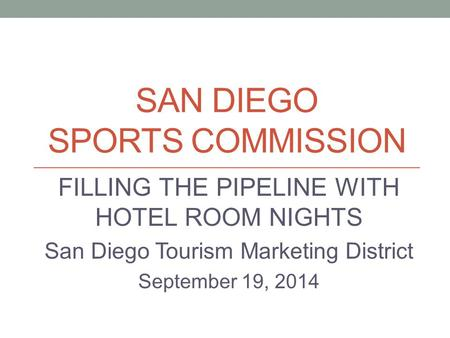 SAN DIEGO SPORTS COMMISSION FILLING THE PIPELINE WITH HOTEL ROOM NIGHTS San Diego Tourism Marketing District September 19, 2014.