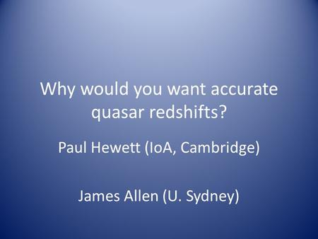 Why would you want accurate quasar redshifts? Paul Hewett (IoA, Cambridge) James Allen (U. Sydney)