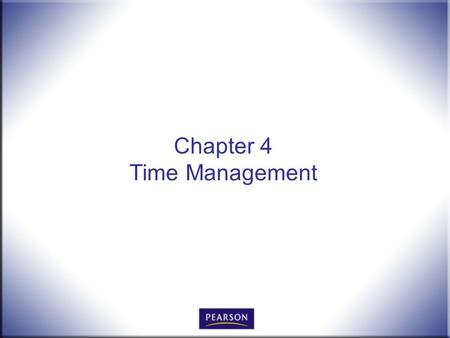 Chapter 4 Time Management. Office Procedures for the 21 st Century, 8e Burton and Shelton © 2011 Pearson Higher Education, Upper Saddle River, NJ 07458.