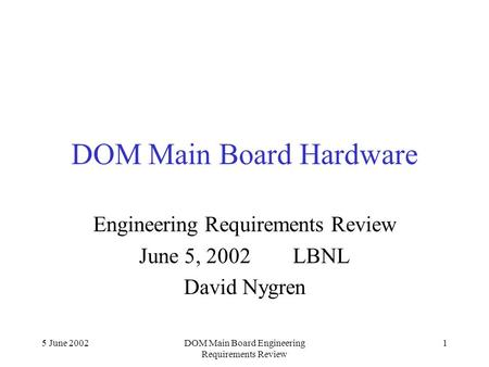 5 June 2002DOM Main Board Engineering Requirements Review 1 DOM Main Board Hardware Engineering Requirements Review June 5, 2002 LBNL David Nygren.