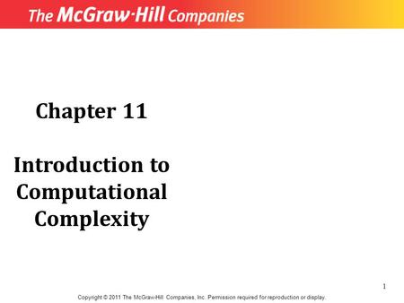 Chapter 11 Introduction to Computational Complexity Copyright © 2011 The McGraw-Hill Companies, Inc. Permission required for reproduction or display. 1.