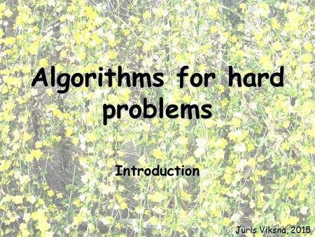 Algorithms for hard problems Introduction Juris Viksna, 2015.
