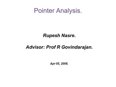 Pointer Analysis. Rupesh Nasre. Advisor: Prof R Govindarajan. Apr 05, 2008.