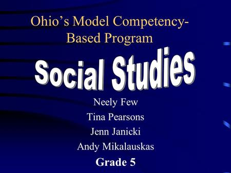 Ohio's Model Competency- Based Program Neely Few Tina Pearsons Jenn Janicki Andy Mikalauskas Grade 5.