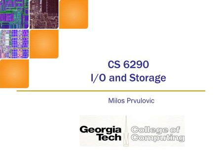 CS 6290 I/O and Storage Milos Prvulovic. Storage Systems I/O performance (bandwidth, latency) –Bandwidth improving, but not as fast as CPU –Latency improving.
