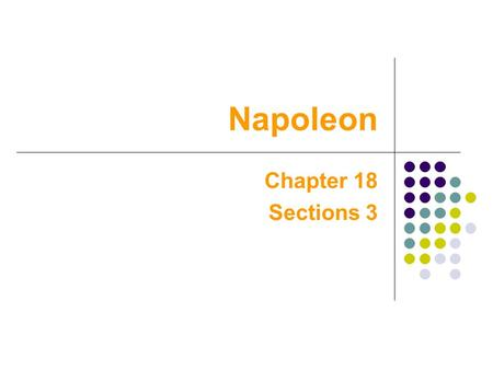 Napoleon Chapter 18 Sections 3. Napoleon Napoleon Bonaparte- grew up in Corsica. Napoleon Bonaparte- grew up in Corsica. At an early age of 9, he went.