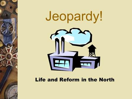 Jeopardy! Life and Reform in the North Reformers 1  These sisters were among the first women to speak publicly against slavery  Angelina and Sarah.