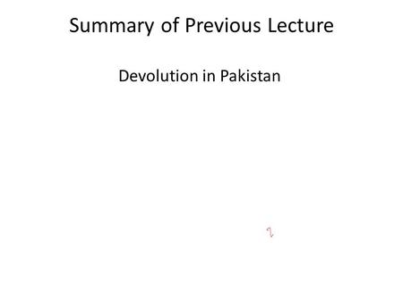 Summary of Previous Lecture Devolution in Pakistan.