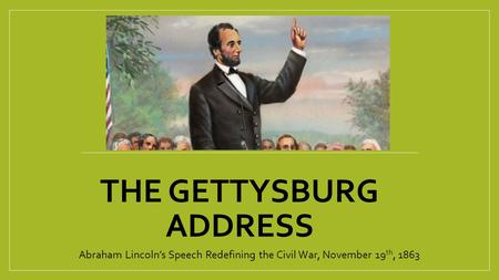 THE GETTYSBURG ADDRESS Abraham Lincoln's Speech Redefining the Civil War, November 19 th, 1863.