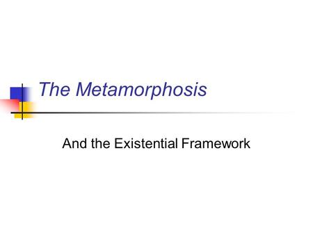 The Metamorphosis And the Existential Framework. Existential framework and The Metamorphosis Inside the existential framework, Gregor is a total failure,
