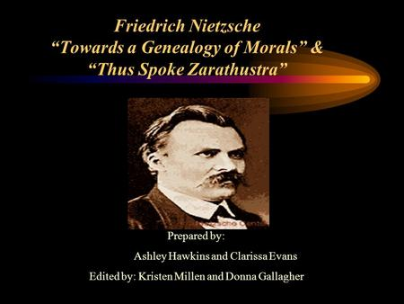 "Friedrich Nietzsche ""Towards a Genealogy of Morals"" & ""Thus Spoke Zarathustra"" Prepared by: Ashley Hawkins and Clarissa Evans Edited by: Kristen Millen."