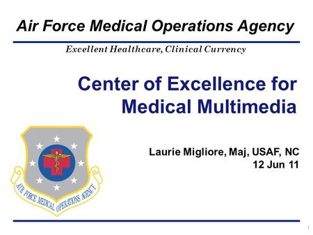 Excellent Healthcare, Clinical Currency Air Force Medical Operations Agency Center of Excellence for Medical Multimedia 1 Laurie Migliore, Maj, USAF, NC.