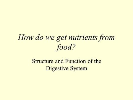 How do we get nutrients from food? Structure and Function of the Digestive System.