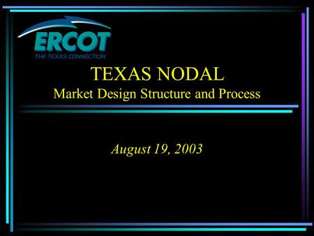 TEXAS NODAL Market Design Structure and Process August 19, 2003.