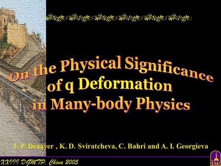 XXIII DGMTP, China 2005 On the Physical Significance of q Deformation in Many-body Physics J. P. Draayer, K. D. Sviratcheva, C. Bahri and A. I. Georgieva.