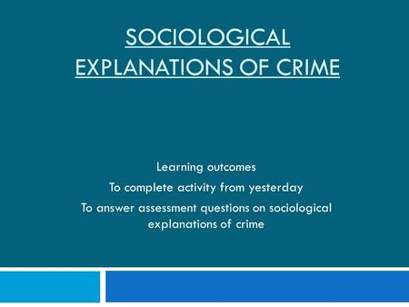 SOCIOLOGICAL EXPLANATIONS OF CRIME Learning outcomes To complete activity from yesterday To answer assessment questions on sociological explanations of.