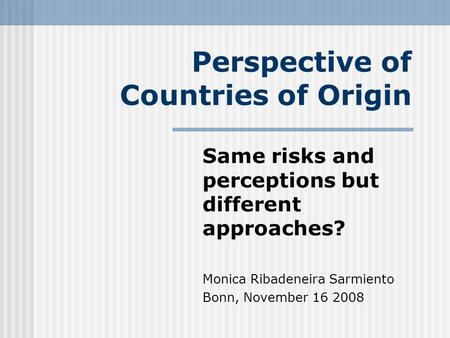 Perspective of Countries of Origin Same risks and perceptions but different approaches? Monica Ribadeneira Sarmiento Bonn, November 16 2008.