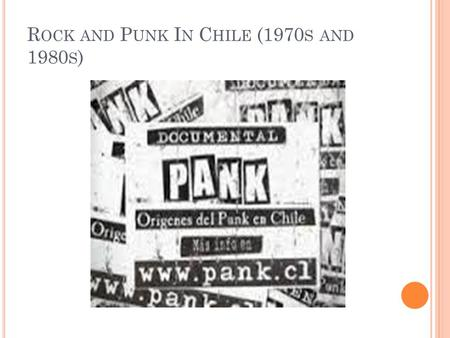 R OCK AND P UNK I N C HILE (1970 S AND 1980 S ). N UEVA O LA American Rock had influenced musicians in Chile since its inception in the 1950's but took.