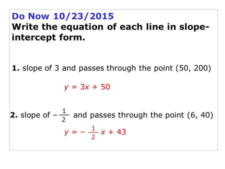 Do Now 10/23/2015 Write the equation of each line in slope- intercept form. 1. slope of 3 and passes through the point (50, 200) y = 3x + 50 2. slope of.