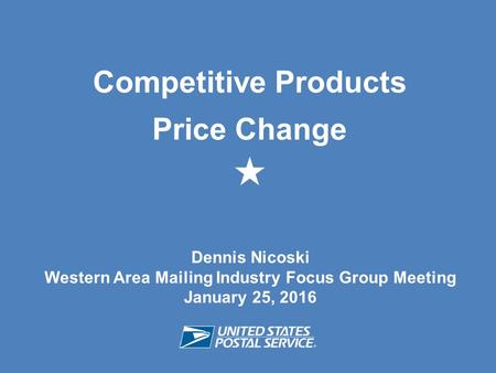 Dennis Nicoski Western Area Mailing Industry Focus Group Meeting January 25, 2016 Competitive Products Price Change 