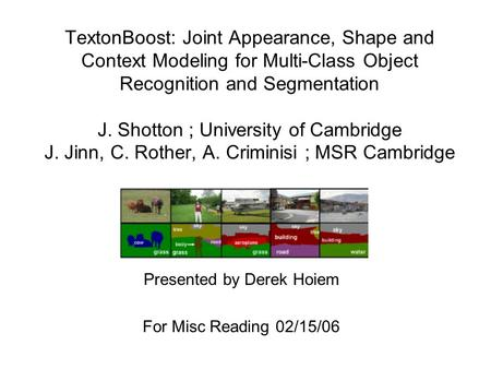 TextonBoost: Joint Appearance, Shape and Context Modeling for Multi-Class Object Recognition and Segmentation J. Shotton ; University of Cambridge J. Jinn,