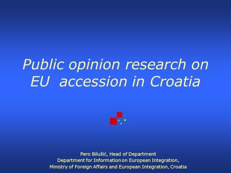 Public opinion research on EU accession in Croatia Pero Bilušić, Head of Department Department for Information on European Integration, Ministry of Foreign.