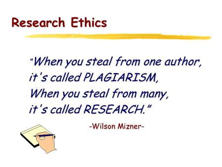 "Research Ethics "" When you steal from one author, it's called PLAGIARISM, When you steal from many, it's called RESEARCH."" -Wilson Mizner-"