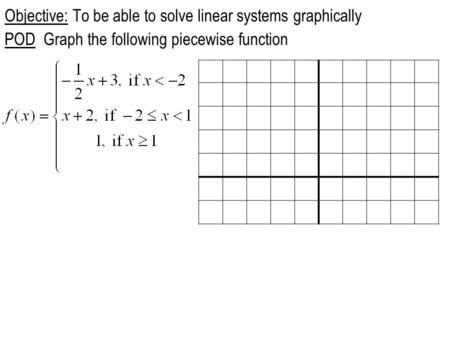 Objective: To be able to solve linear systems graphically POD Graph the following piecewise function.