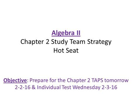 Algebra II Chapter 2 Study Team Strategy Hot Seat Objective: Prepare for the Chapter 2 TAPS tomorrow 2-2-16 & Individual Test Wednesday 2-3-16.