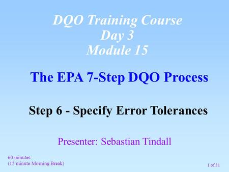 1 of 31 The EPA 7-Step DQO Process Step 6 - Specify Error Tolerances 60 minutes (15 minute Morning Break) Presenter: Sebastian Tindall DQO Training Course.