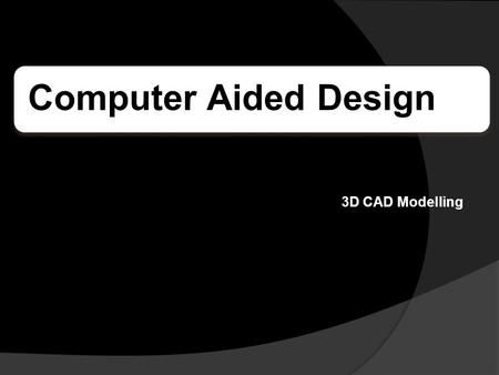 Computer Aided Design 3D CAD Modelling. What is C.A.D? C.A.D stands for Computer Aided Design. C.A.D uses computer technology to enable designers, engineers.