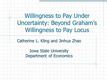 Willingness to Pay Under Uncertainty: Beyond Graham's Willingness to Pay Locus Catherine L. Kling and Jinhua Zhao Iowa State University Department of Economics.